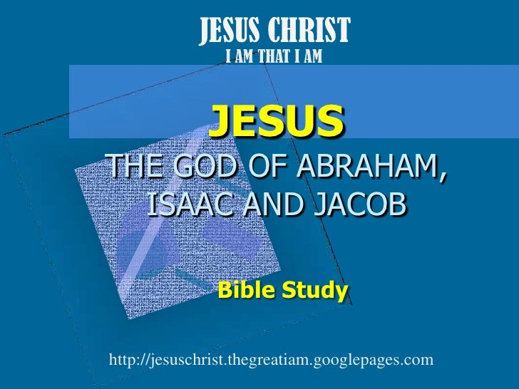 JESUS CHRIST<br />I AM THAT I AM<br />JESUSTHE GOD OF ABRAHAM, ISAAC AND JACOB<br />Bible Study<br />http://jesuschrist.th...