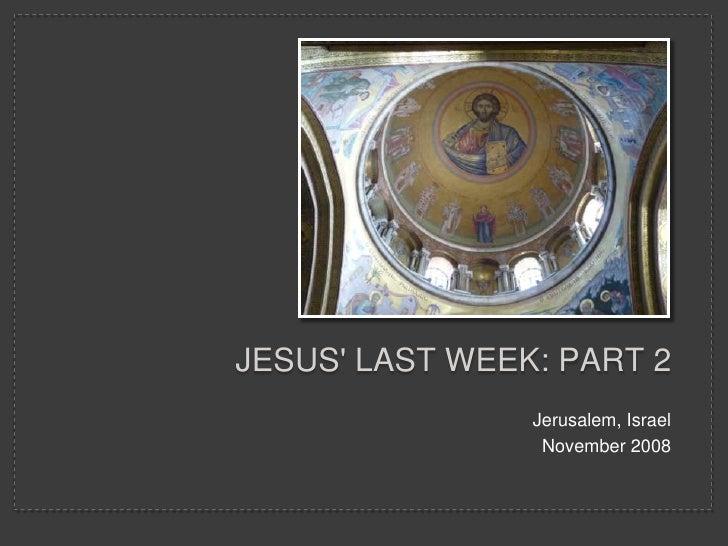 JESUS' LAST WEEK: PART 2                 Jerusalem, Israel                  November 2008