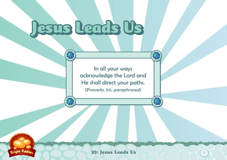 Jesus Leads Us           In all your ways      acknowledge the Lord and      He shall direct your paths.        (Proverbs ...
