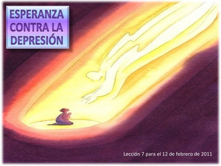 Lección 7 para el 12 de febrero de 2011 ESPERANZA CONTRA LA DEPRESIÓN