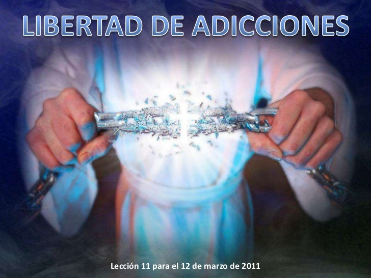 LIBERTAD DE ADICCIONES<br />Lección 11 para el 12 de marzo de 2011<br />