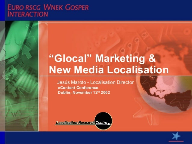 """Glocal"" Marketing &New Media Localisation Jesús Maroto - Localisation Director eContent Conference Dublin, November 12th ..."