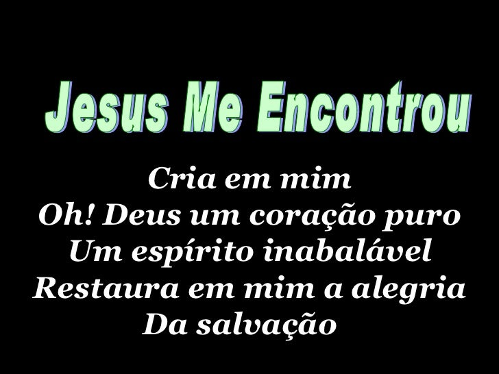 Cria em mim Oh! Deus um coração puro Um espírito inabalável Restaura em mim a alegria Da salvação   Jesus Me Encontrou