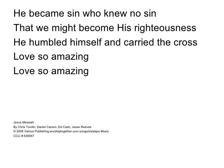 <ul><li>He became sin who knew no sin </li></ul><ul><li>That we might become His righteousness </li></ul><ul><li>He humble...
