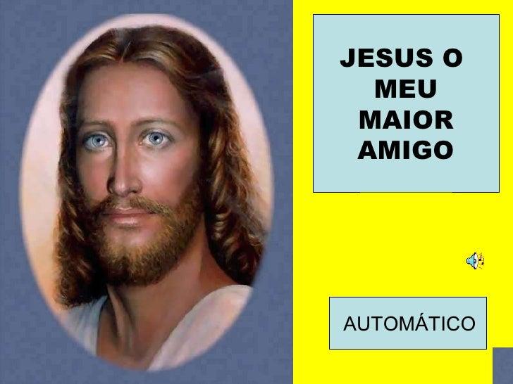 JESUS O  MEU MAIOR AMIGO AUTOMÁTICO