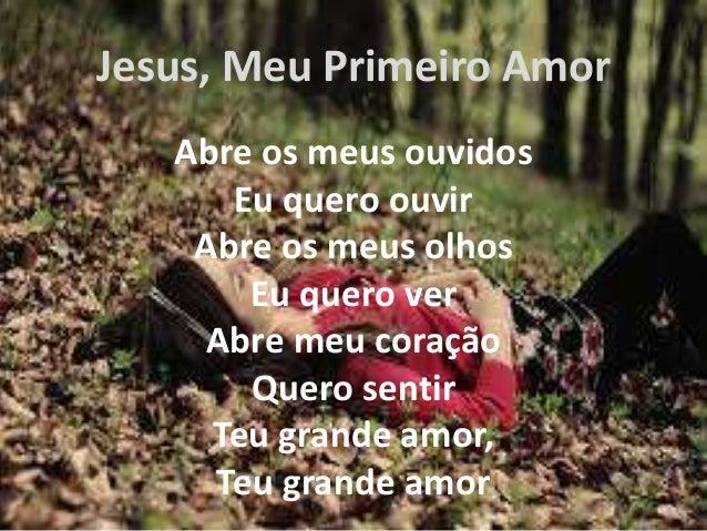 Jesus, Meu Primeiro Amor  Abre os meus ouvidos  Eu quero ouvir  Abre os meus olhos  Eu quero ver  Abre meu coração  Quero ...
