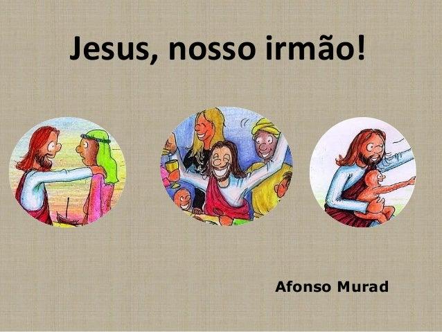 Jesus, nosso irmão!  Afonso Murad