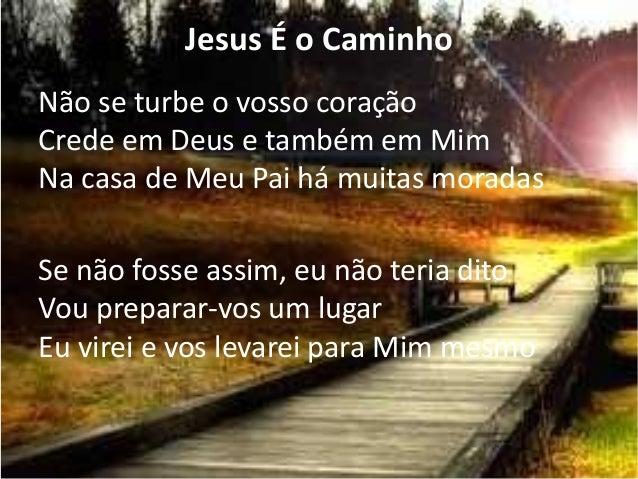 Jesus É o Caminho Não se turbe o vosso coração Crede em Deus e também em Mim Na casa de Meu Pai há muitas moradas Se não f...
