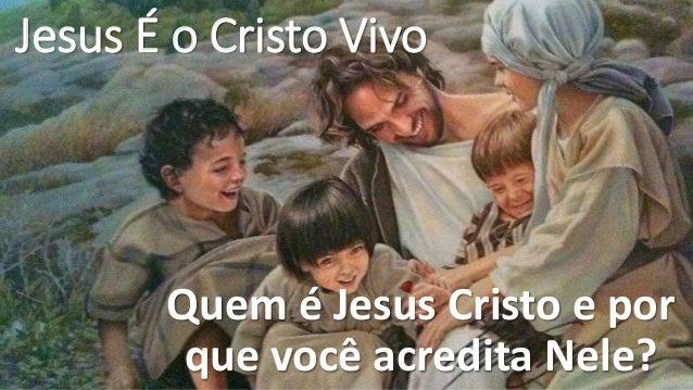 Jesus É o Cristo Vivo Quem é Jesus Cristo e por que você acredita Nele?