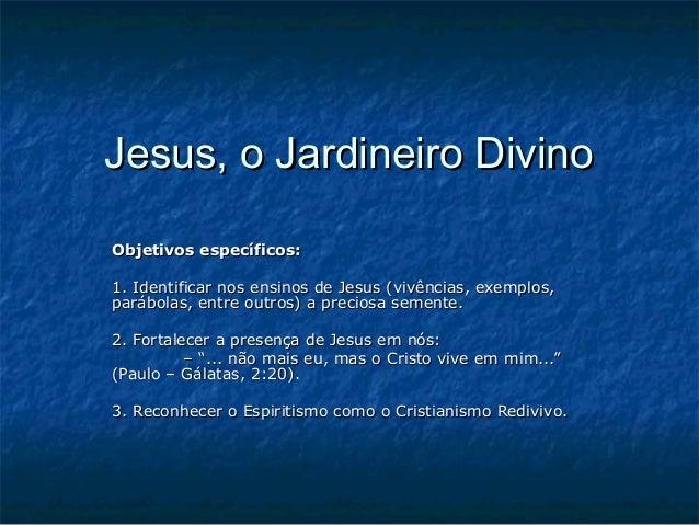 Jesus, o Jardineiro DivinoJesus, o Jardineiro Divino Objetivos específicos:Objetivos específicos: 1. Identificar nos ensin...