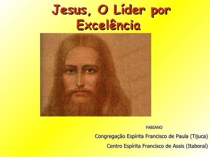 Jesus, O Líder por Excelência  FABIANO Congregação Espírita Francisco de Paula (Tijuca) Centro Espírita Francisco de Assis...