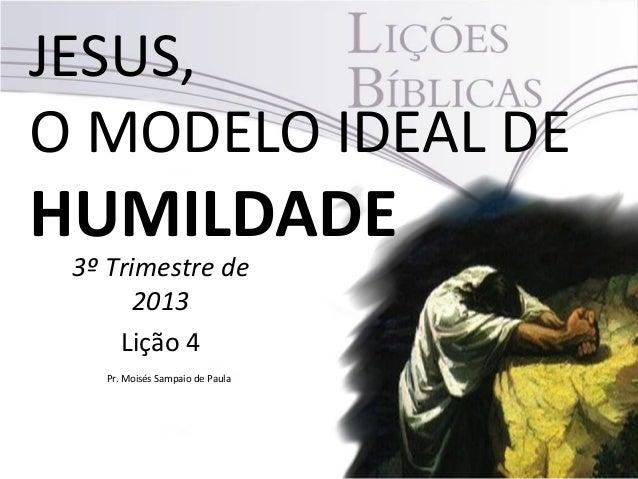 JESUS, O MODELO IDEAL DE HUMILDADE 3º Trimestre de 2013 Lição 4 Pr. Moisés Sampaio de Paula