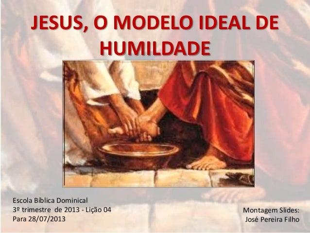 JESUS, O MODELO IDEAL DE HUMILDADE Escola Bíblica Dominical 3º trimestre de 2013 - Lição 04 Para 28/07/2013 Montagem Slide...