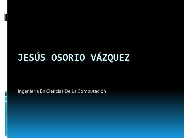 JESÚS OSORIO VÁZQUEZIngeniería En Ciencias De La Computación