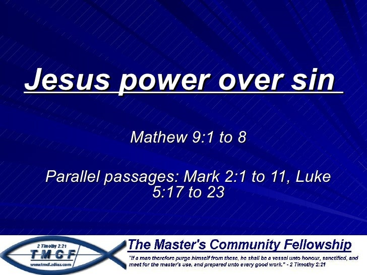 Jesus power over sin            Mathew 9:1 to 8 Parallel passages: Mark 2:1 to 11, Luke               5:17 to 23