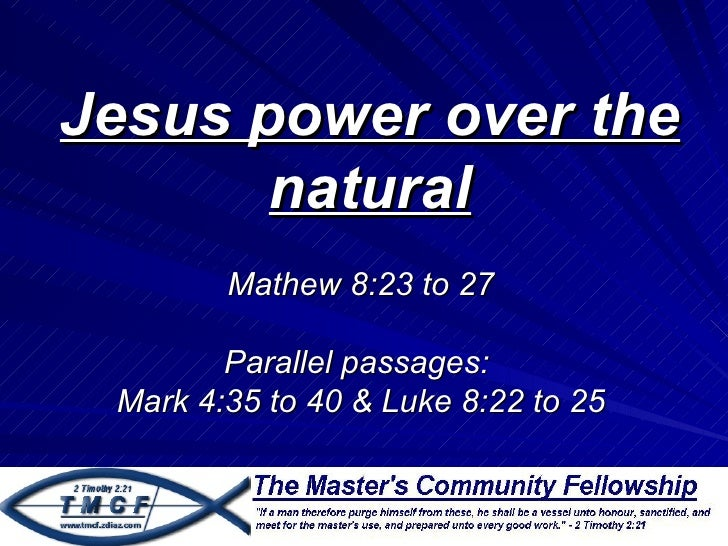 Jesus power over the       natural        Mathew 8:23 to 27        Parallel passages: Mark 4:35 to 40 & Luke 8:22 to 25