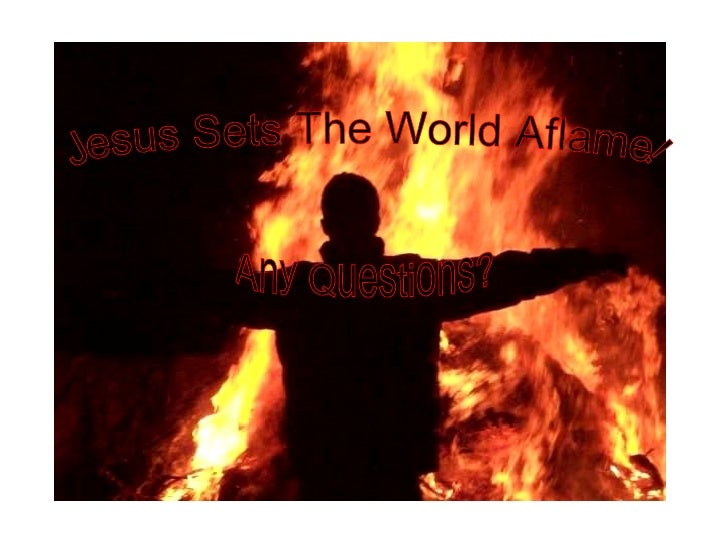 Jesus Sets The World Aflame! Any Questions?