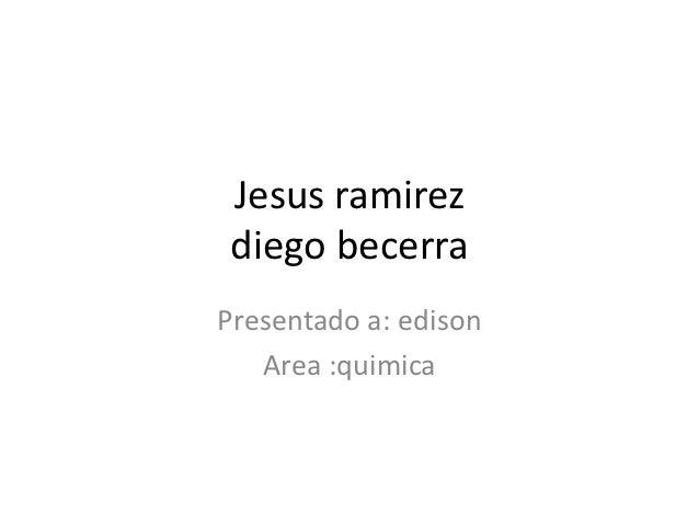 Jesus ramirezdiego becerraPresentado a: edison   Area :quimica