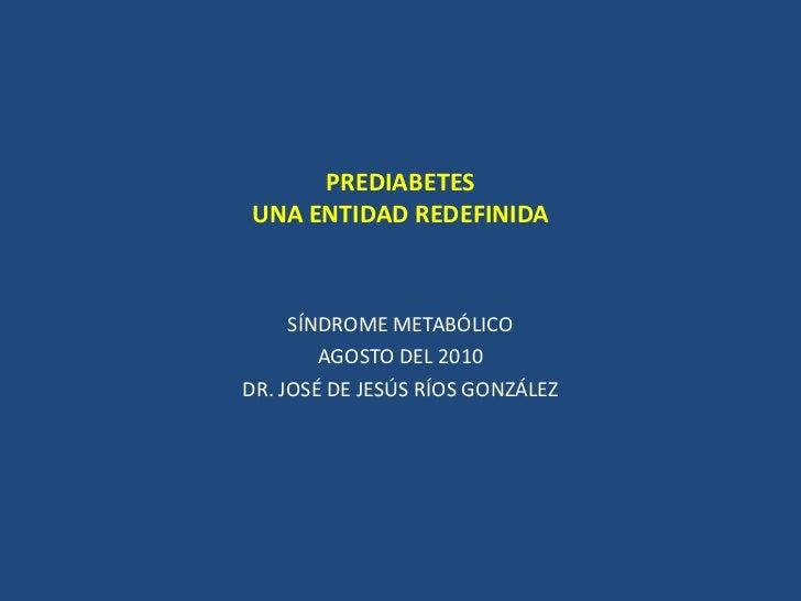 PREDIABETESUNA ENTIDAD REDEFINIDA<br />SÍNDROME METABÓLICO<br />AGOSTO DEL 2010<br />DR. JOSÉ DE JESÚS RÍOS GONZÁLEZ<br />