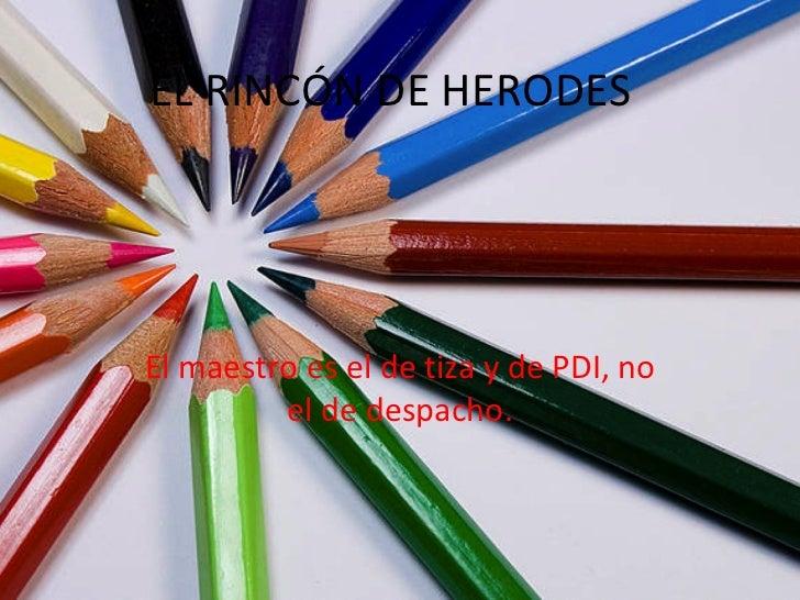 EL RINCÓN DE HERODES El maestro es el de tiza y de PDI, no el de despacho.