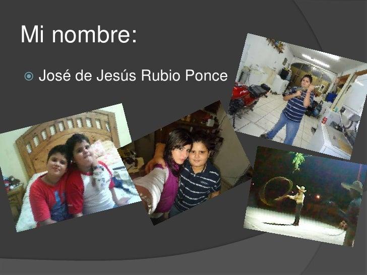 Mi nombre:<br />José de Jesús Rubio Ponce<br />