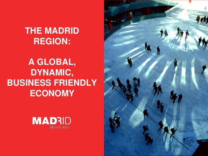 THE MADRID       REGION:      A GLOBAL,     DYNAMIC, BUSINESS FRIENDLY     ECONOMY FECHA              Introduzca AUTOR / D...