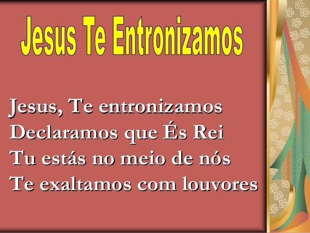 Jesus, Te entronizamosDeclaramos que És ReiTu estás no meio de nósTe exaltamos com louvores