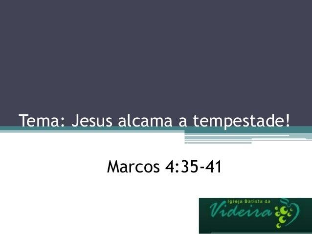 Tema: Jesus alcama a tempestade! Marcos 4:35-41