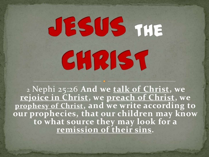 2Nephi 25:26 And we talk of Christ, we rejoice in Christ, we preach of Christ, weprophesy of Christ , and we write accordi...