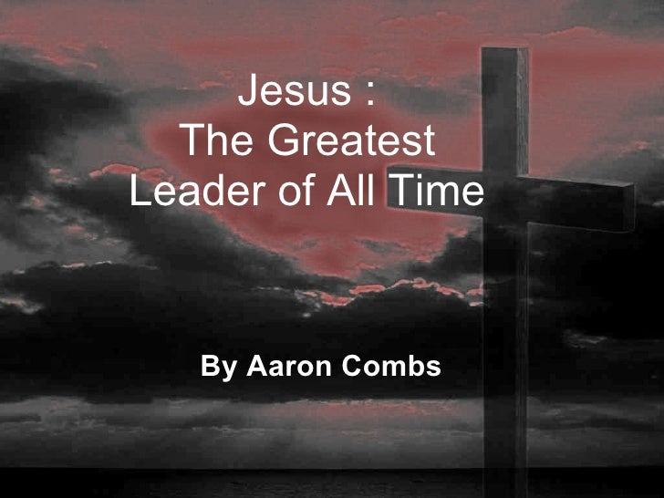 By Aaron Combs Jesus : The Greatest Leader of All Time