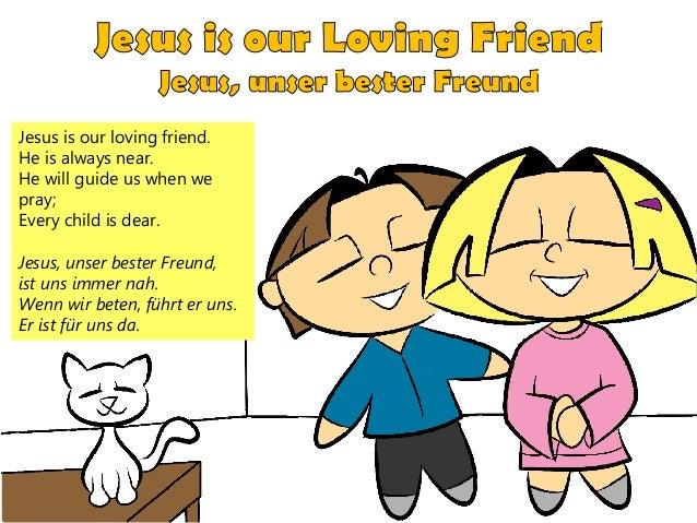 Jesus is our loving friend. He is always near. He will guide us when we pray; Every child is dear. Jesus, unser bester Fre...