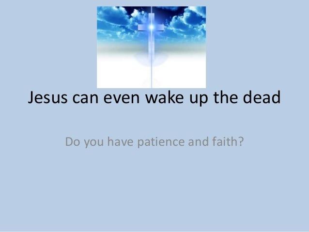 Jesus can even wake up the dead    Do you have patience and faith?