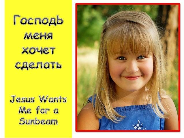 Jesus wants me for a sunbeam, Господь меня хочет сделать