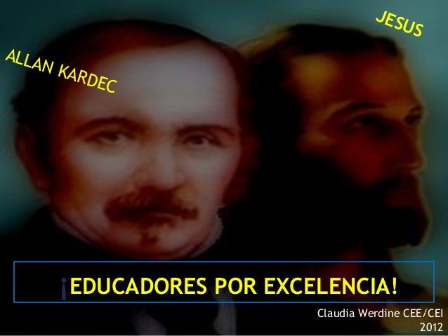 16/05/13¡EDUCADORES POR EXCELENCIA!Claudia Werdine CEE/CEI2012ALLAN KARDECJESUS