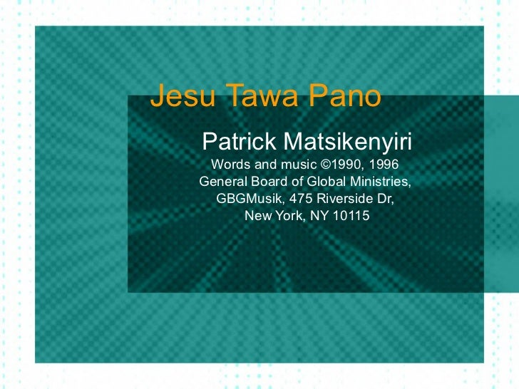 Jesu Tawa Pano Patrick Matsikenyiri Words and music ©1990, 1996  General Board of Global Ministries,  GBGMusik, 475 Rivers...