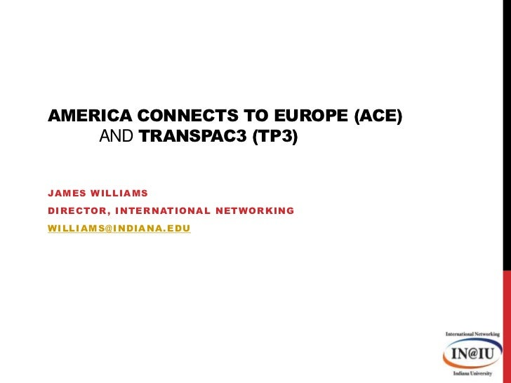 America Connects to Europe (ACE) and TransPAC3 (TP3)<br />James Williams<br />Director, International Networking<br />will...