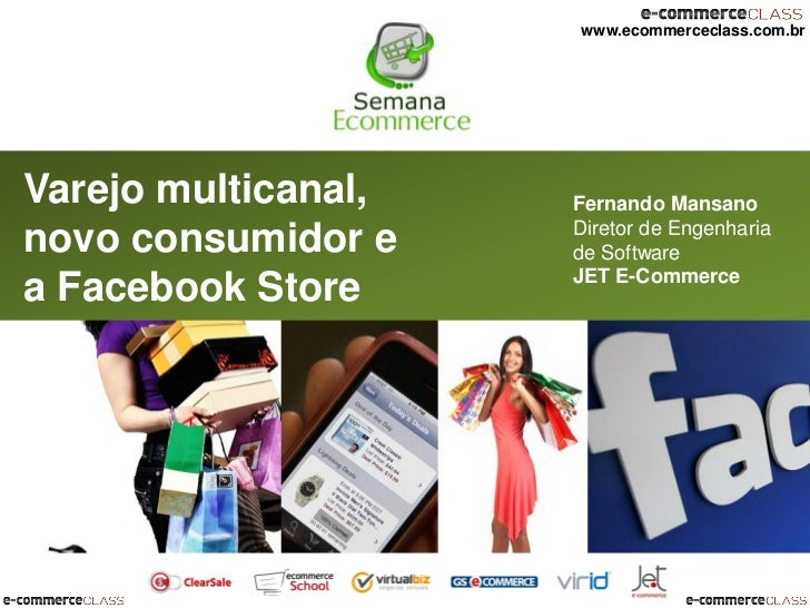 www.ecommerceclass.com.brVarejo multicanal,   Fernando Mansano                     Diretor de Engenharianovo consumidor e ...