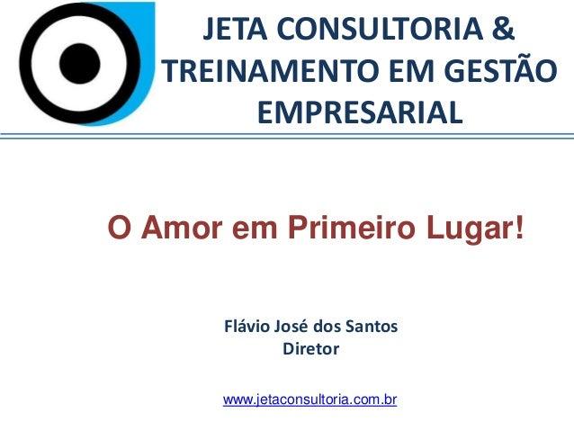 JETA CONSULTORIA & TREINAMENTO EM GESTÃO EMPRESARIAL O Amor em Primeiro Lugar! Flávio José dos Santos Diretor www.jetacons...