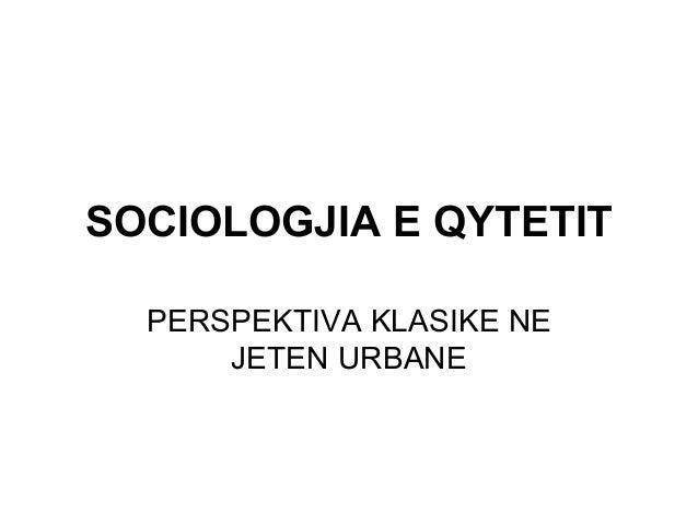 SOCIOLOGJIA E QYTETIT PERSPEKTIVA KLASIKE NE JETEN URBANE