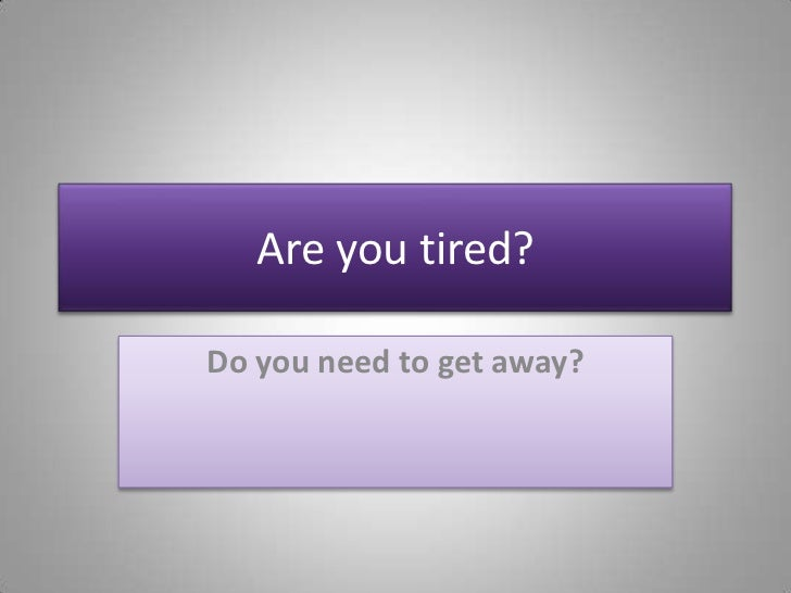 Are you tired?<br />Do you need to get away?<br />