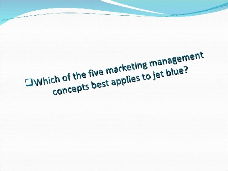 which of the five marketing management concepts best applies to jetblue Jetblue is relentlessly focused on making jetblue: delighting customers through happy jetting which of the five marketing management concepts best applies.