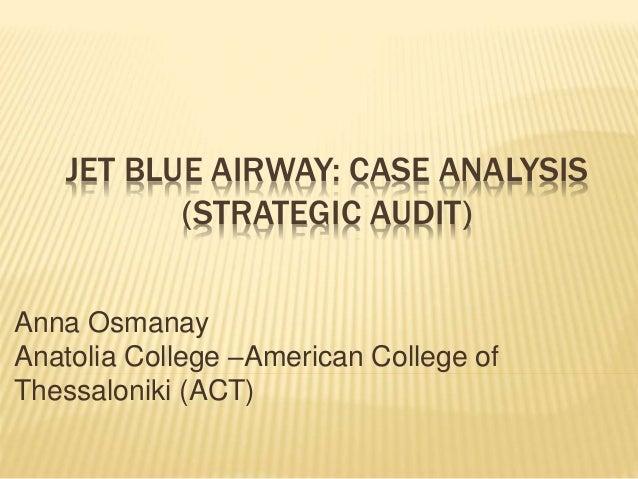 JET BLUE AIRWAY: CASE ANALYSIS (STRATEGIC AUDIT) Anna Osmanay Anatolia College –American College of Thessaloniki (ACT)