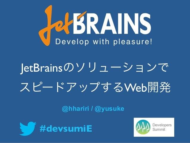 JetBrainsのソリューションでスピードアップするWeb開発                  @hhariri / @yusuke                                       Developers     ...