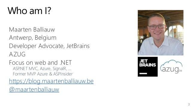 3 Who am I? Maarten Balliauw Antwerp, Belgium Developer Advocate, JetBrains AZUG Focus on web and .NET ASP.NET MVC, Azure,...