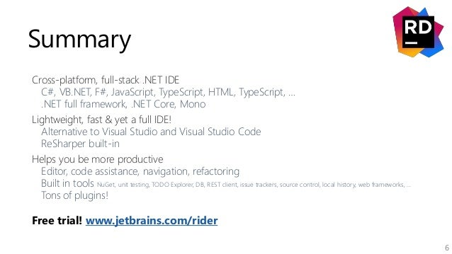 6 Summary Cross-platform, full-stack .NET IDE C#, VB.NET, F#, JavaScript, TypeScript, HTML, TypeScript, … .NET full framew...