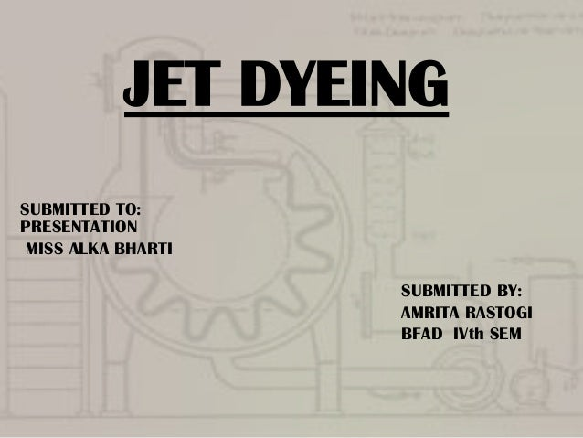 JET DYEING SUBMITTED TO: PRESENTATION MISS ALKA BHARTI SUBMITTED BY: AMRITA RASTOGI BFAD IVth SEM
