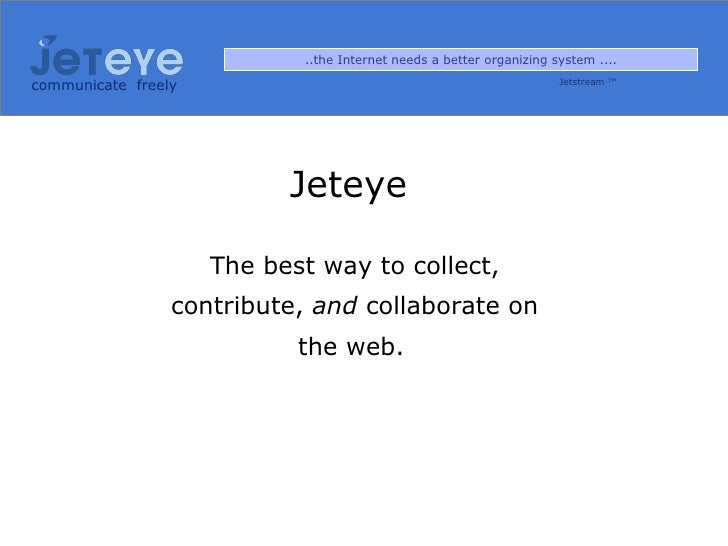communicate   freely Jeteye  The best way to collect, contribute,  and  collaborate on the web.   ..the Internet needs a b...