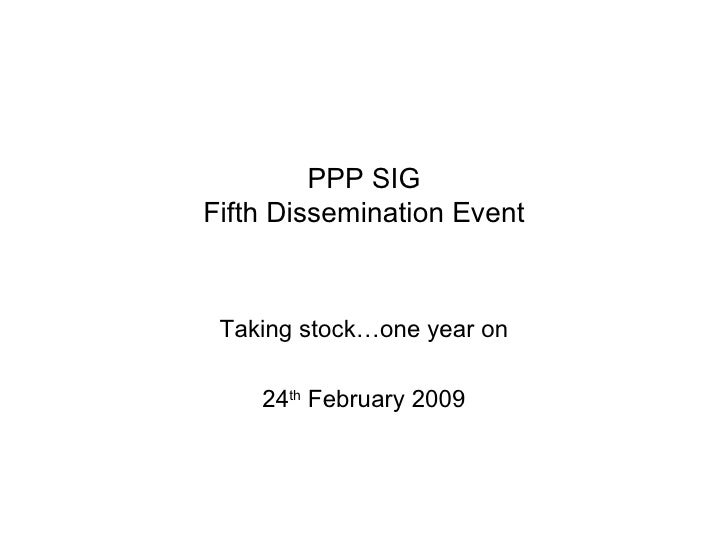 PPP SIG Fifth Dissemination Event Taking stock…one year on 24 th  February 2009