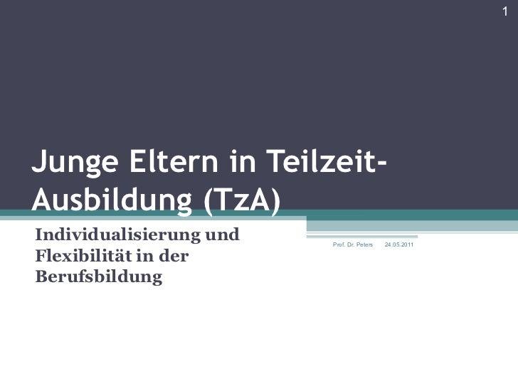 Junge Eltern in Teilzeit- Ausbildung (TzA) Individualisierung und Flexibilität in der Berufsbildung 24.05.2011 Prof. Dr. P...