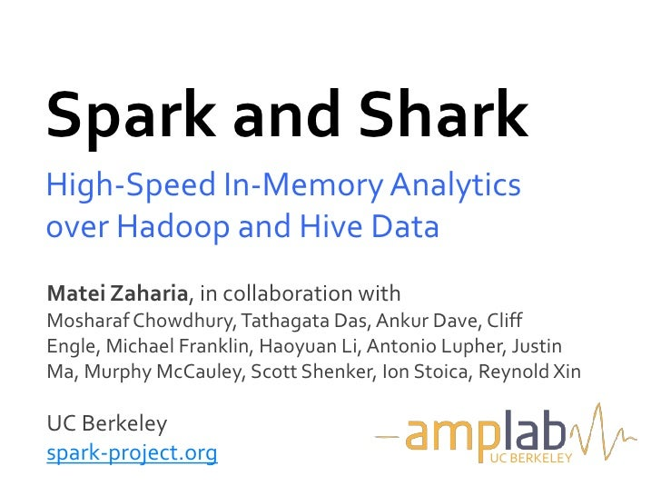 Spark and SharkHigh-Speed In-Memory Analyticsover Hadoop and Hive DataMatei Zaharia, in collaboration withMosharaf Chowdhu...